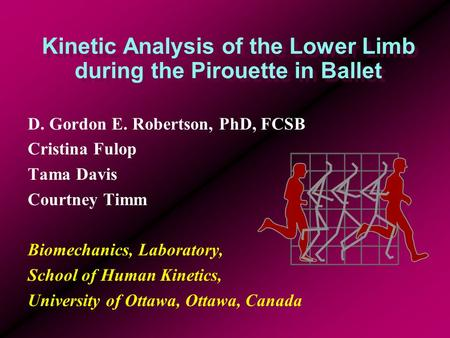 Kinetic Analysis of the Lower Limb during the Pirouette in Ballet D. Gordon E. Robertson, PhD, FCSB Cristina Fulop Tama Davis Courtney Timm Biomechanics,