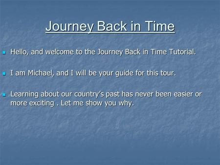 Journey Back in Time Hello, and welcome to the Journey Back in Time Tutorial. Hello, and welcome to the Journey Back in Time Tutorial. I am Michael, and.