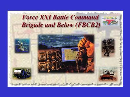 Force XXI Battle Command Brigade and Below (FBCB2) Communications System Purpose Background Specifications Applications The Future?