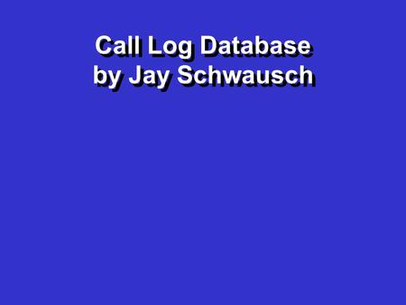 Call Log Database by Jay Schwausch Call Log Database by Jay Schwausch.