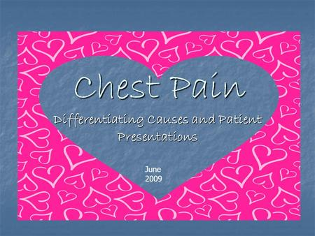 Chest Pain Chest Pain Differentiating Causes and Patient Presentations June 2009.