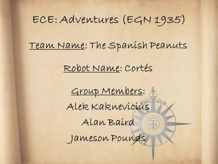 ECE: Adventures (EGN 1935) Team Name: The Spanish Peanuts Robot Name: Cortés Group Members: Alek Kaknevicius Alan Baird Jameson Pounds.