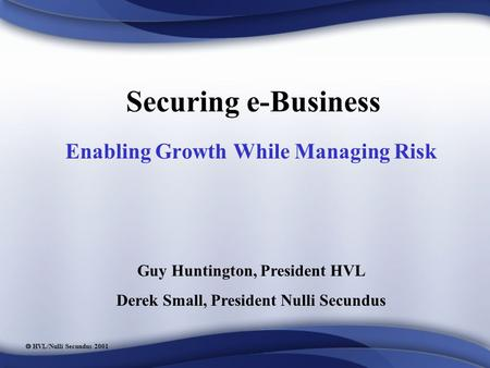 HVL/Nulli Secundus 2001 Securing e-Business Enabling Growth While Managing Risk Guy Huntington, President HVL Derek Small, President Nulli Secundus.