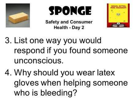 SPONGE 3.List one way you would respond if you found someone unconscious. 4.Why should you wear latex gloves when helping someone who is bleeding? Safety.