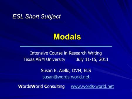Modals Intensive Course in Research Writing Texas A&M UniversityJuly 11-15, 2011 Susan E. Aiello, DVM, ELS WordsWorld Consultingwww.words-world.netwww.words-world.net.