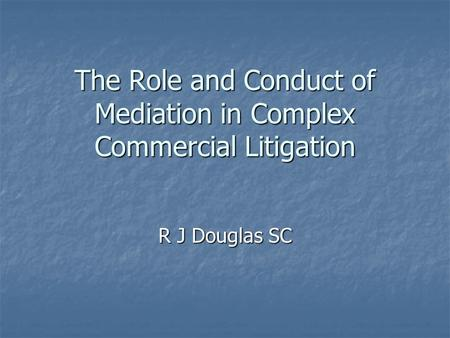 The Role and Conduct of Mediation in Complex Commercial Litigation R J Douglas SC.