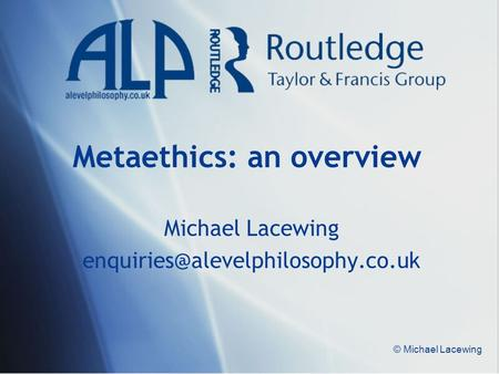 © Michael Lacewing Metaethics: an overview Michael Lacewing