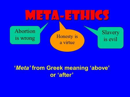 Meta-Ethics Slavery is evil Honesty is a virtue Abortion is wrong 'Meta' from Greek meaning 'above' or 'after'