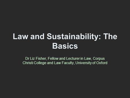 Law and Sustainability: The Basics Dr Liz Fisher, Fellow and Lecturer in Law, Corpus Christi College and Law Faculty, University of Oxford.