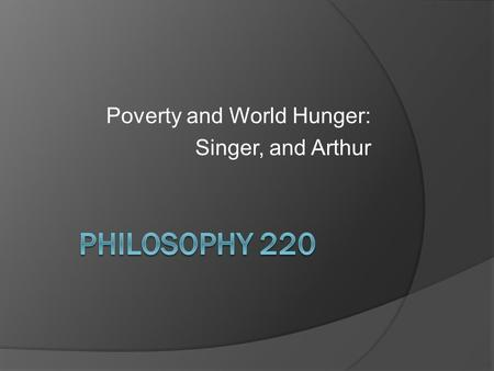 Poverty and World Hunger: Singer, and Arthur. Singer,  Famine, Affluence and Morality   Singer uses a consequentialist standpoint to evaluate our moral.