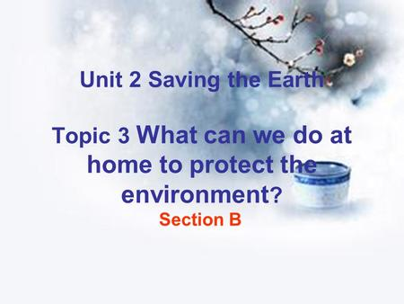 Unit 2 Saving the Earth Topic 3 What can we do at home to protect the environment ? Section B.