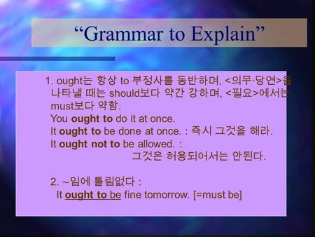 """Grammar to Explain"" 1. ought 는 항상 to 부정사를 동반하며, 을 나타낼 때는 should 보다 약간 강하며, 에서는 must 보다 약함. You ought to do it at once. It ought to be done at once. :"
