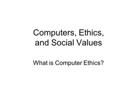 Computers, Ethics, and Social Values What is Computer Ethics?