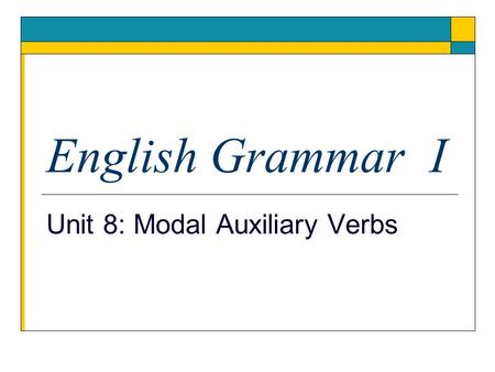 English Grammar I Unit 8: Modal Auxiliary Verbs.  Modal auxiliary verbs are used with a main verb to show, mood and ideas such as ability, possibility.