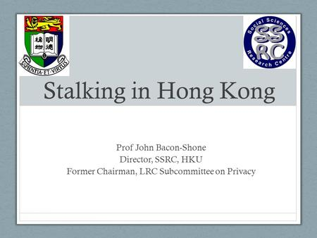 Stalking in Hong Kong Prof John Bacon-Shone Director, SSRC, HKU Former Chairman, LRC Subcommittee on Privacy.