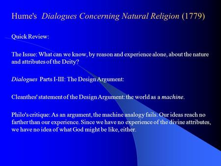 Hume's Dialogues Concerning Natural Religion (1779) Quick Review: The Issue: What can we know, by reason and experience alone, about the nature and attributes.