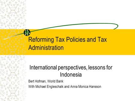 Reforming Tax Policies and Tax Administration International perspectives, lessons for Indonesia Bert Hofman, World Bank With Michael Engleschalk and Anna.