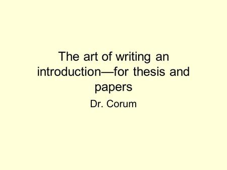 The art of writing an introduction—for thesis and papers Dr. Corum.