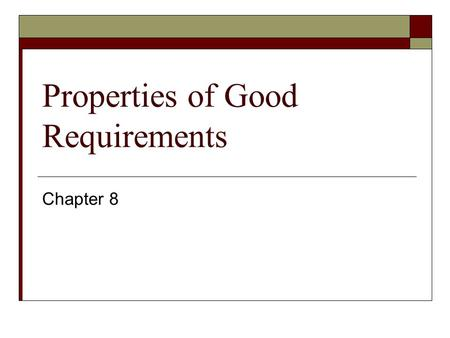 Properties of Good Requirements Chapter 8. Understandable by end users  End-users are not often software engineers.  Terminology used must agree with.