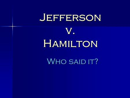 "Jefferson v. Hamilton Who said it?. ""All communities divide themselves into the few and the many. The first are the rich and well born; the other, the."