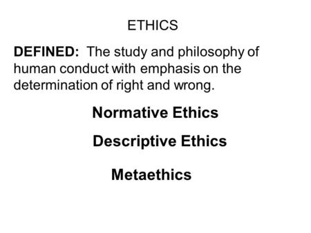 ETHICS DEFINED: The study and philosophy of human conduct with emphasis on the determination of right and wrong. Normative Ethics Descriptive Ethics Metaethics.