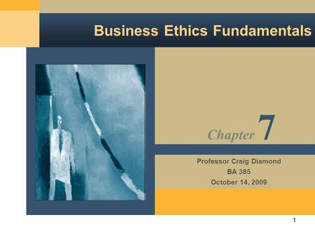 1 Business Ethics Fundamentals Professor Craig Diamond BA 385 October 14, 2009 Chapter 7.