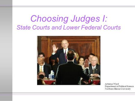 Choosing Judges I: State Courts and Lower Federal Courts Artemus Ward Department of Political Science Northern Illinois University.