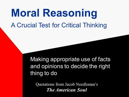 Moral Reasoning Making appropriate use of facts and opinions to decide the right thing to do Quotations from Jacob Needleman's The American Soul A Crucial.