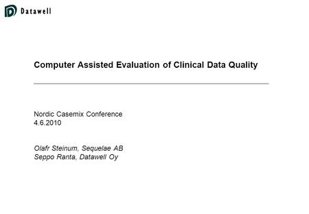 Computer Assisted Evaluation of Clinical Data Quality Nordic Casemix Conference 4.6.2010 Olafr Steinum, Sequelae AB Seppo Ranta, Datawell Oy.