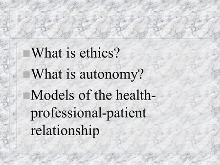 N What is ethics? n What is autonomy? n Models of the health- professional-patient relationship.