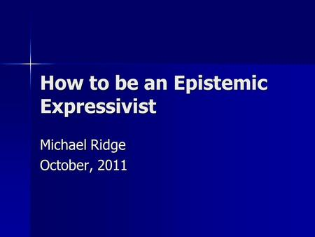 How to be an Epistemic Expressivist Michael Ridge October, 2011.
