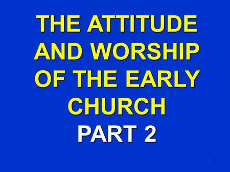 1 THE ATTITUDE AND WORSHIP OF THE EARLY CHURCH PART 2.