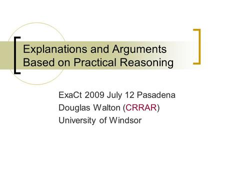 Explanations and Arguments Based on Practical Reasoning ExaCt 2009 July 12 Pasadena Douglas Walton (CRRAR) University of Windsor.