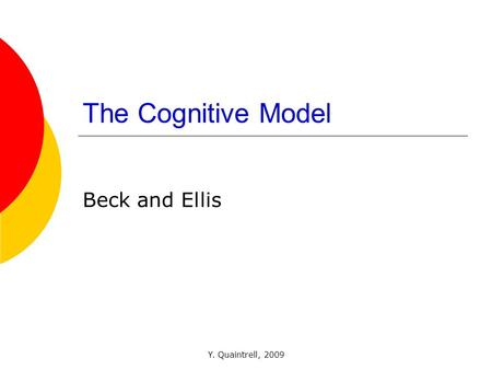 Y. Quaintrell, 2009 The Cognitive Model Beck and Ellis.