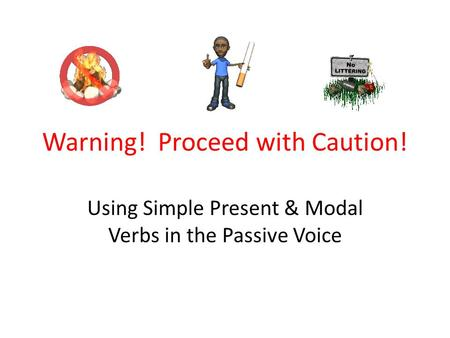Warning! Proceed with Caution! Using Simple Present & Modal Verbs in the Passive Voice.