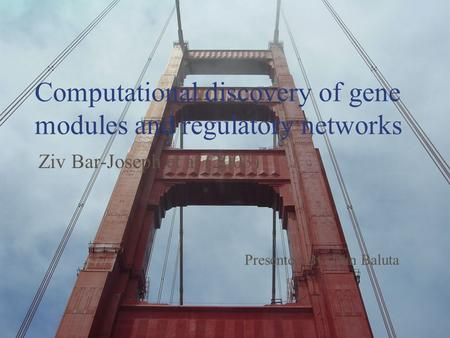 Computational discovery of gene modules and regulatory networks Ziv Bar-Joseph et al (2003) Presented By: Dan Baluta.