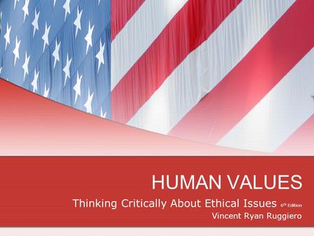 HUMAN VALUES Thinking Critically About Ethical Issues 6 th Edition Vincent Ryan Ruggiero.