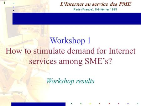 1 L'Internet au service des PME Paris (France), 8-9 février 1999 Workshop 1 How to stimulate demand for Internet services among SME's? Workshop results.