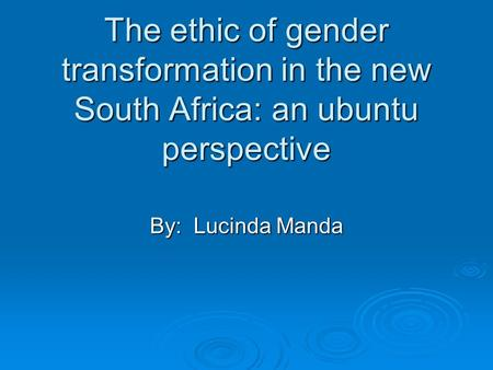 The ethic of gender transformation in the new South Africa: an ubuntu perspective By: Lucinda Manda.