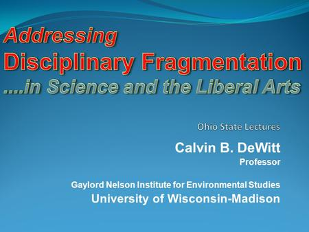 Calvin B. DeWitt Professor Gaylord Nelson Institute for Environmental Studies University of Wisconsin-Madison.
