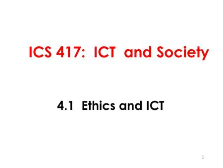 ICS 417: ICT and <strong>Society</strong> 4.1 Ethics and ICT.