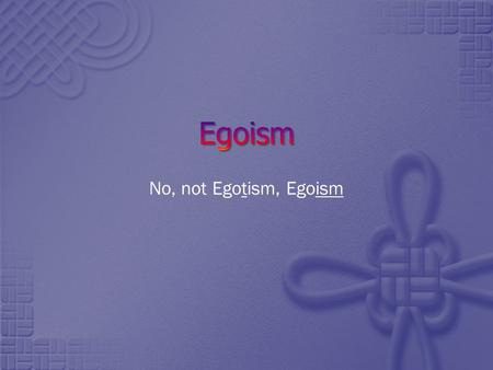 No, not Egotism, Egoism. Egoism Read about Egoism at:  Two main theses to consider regarding Egoism: Psychological.