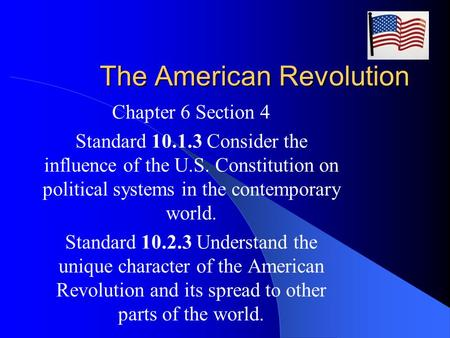 The American Revolution Chapter 6 Section 4 Standard 10.1.3 Consider the influence of the U.S. Constitution on political systems in the contemporary world.