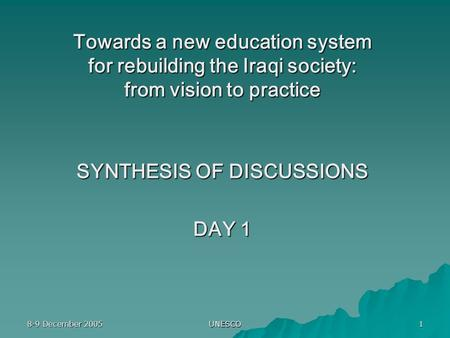 8-9 December 2005 UNESCO 1 Towards a new education system for rebuilding the Iraqi society: from vision to practice SYNTHESIS OF DISCUSSIONS DAY 1.