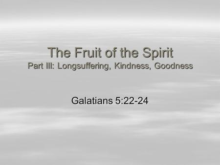 The Fruit of the Spirit Part III: Longsuffering, Kindness, Goodness Galatians 5:22-24.