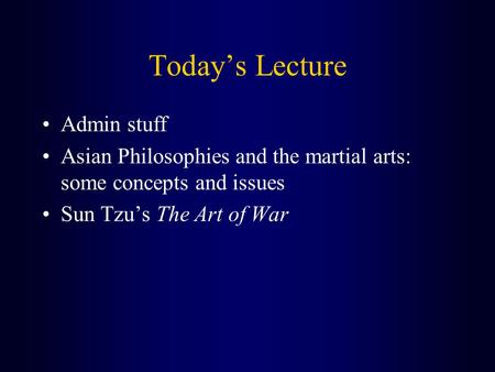 Today's Lecture Admin stuff Asian Philosophies and the martial arts: some concepts and issues Sun Tzu's The Art of War.