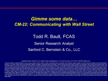Gimme some data… CM-22: Communicating with Wall Street Todd R. Bault, FCAS Senior Research Analyst Sanford C. Bernstein & Co., LLC Copyright 2002, Sanford.