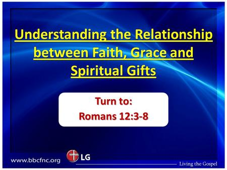 Understanding the Relationship between Faith, Grace and Spiritual Gifts Turn to: Romans 12:3-8.