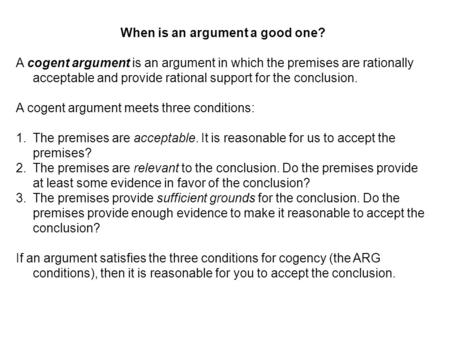 When is an argument a good one? A cogent argument is an argument in which the premises are rationally acceptable and provide rational support for the conclusion.