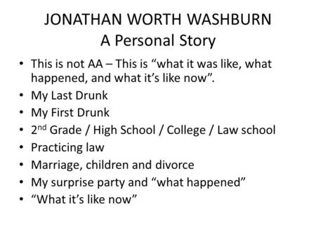 "JONATHAN WORTH WASHBURN A Personal Story This is not AA – This is ""what it was like, what happened, and what it's like now"". My Last Drunk My First Drunk."